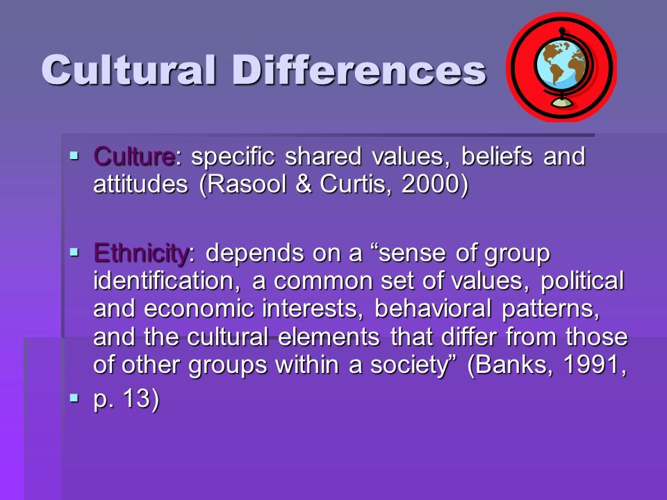 "Cultural Differences  Culture: specific shared values, beliefs and attitudes (Rasool & Curtis, 2000)  Ethnicity: depends on a ""sense of group identi"