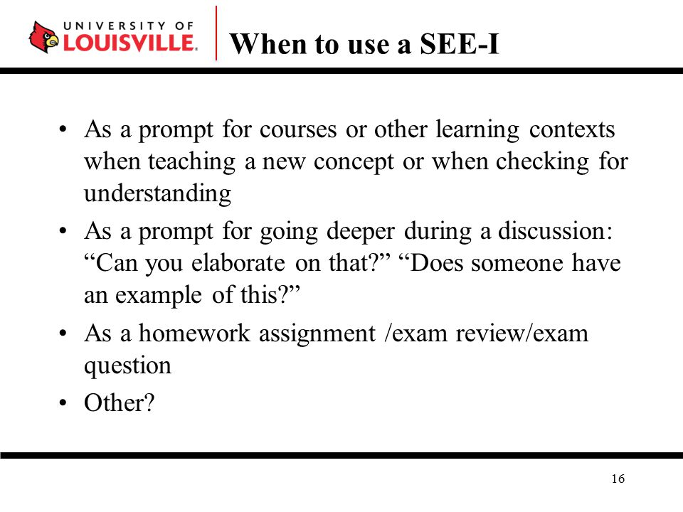 When to use a SEE-I As a prompt for courses or other learning contexts when teaching a new concept or when checking for understanding As a prompt for going deeper during a discussion: Can you elaborate on that Does someone have an example of this As a homework assignment /exam review/exam question Other.