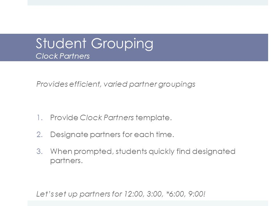 Student Grouping Clock Partners Provides efficient, varied partner groupings 1.Provide Clock Partners template.