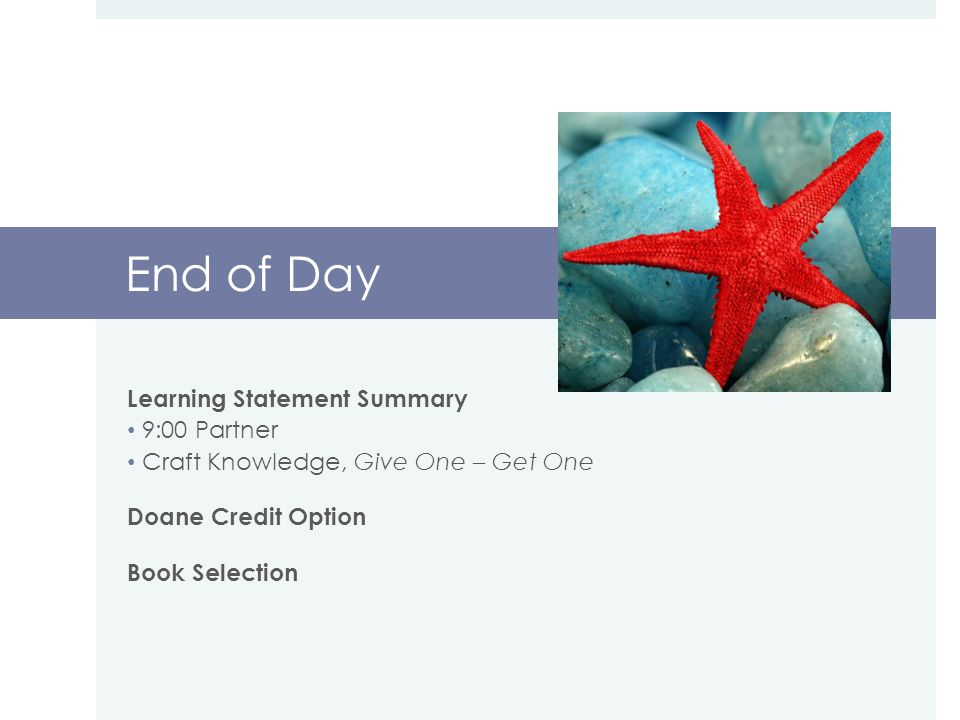End of Day Learning Statement Summary 9:00 Partner Craft Knowledge, Give One – Get One Doane Credit Option Book Selection