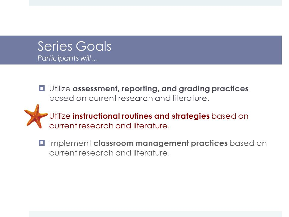 Series Goals Participants will…  Utilize assessment, reporting, and grading practices based on current research and literature.