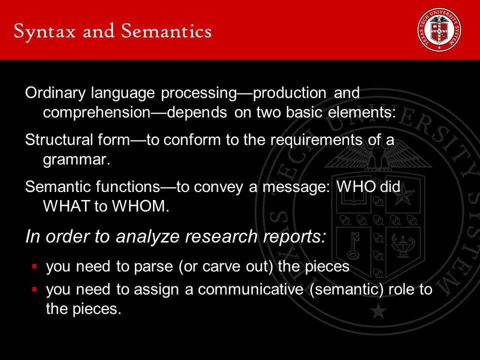 Syntax and Semantics Ordinary language processing—production and comprehension—depends on two basic elements: Structural form—to conform to the requirements of a grammar.