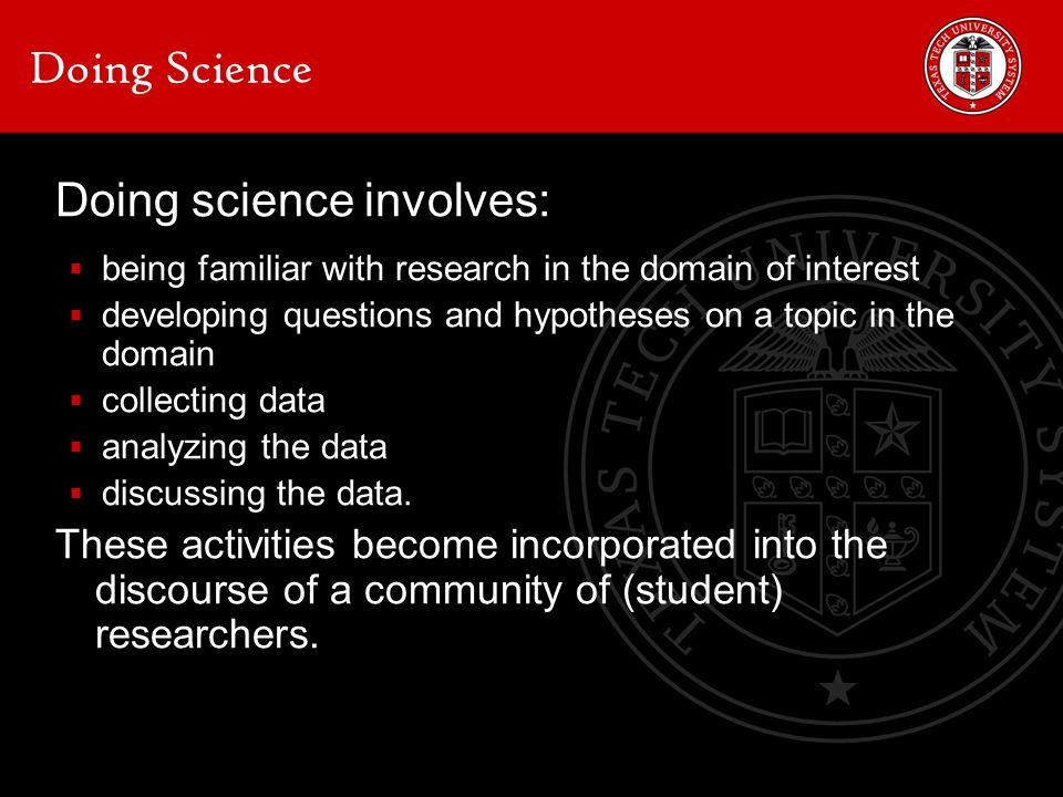 Doing Science Doing science involves:  being familiar with research in the domain of interest  developing questions and hypotheses on a topic in the domain  collecting data  analyzing the data  discussing the data.