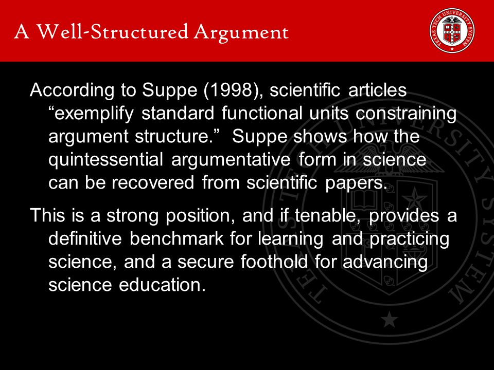 A Well-Structured Argument According to Suppe (1998), scientific articles exemplify standard functional units constraining argument structure. Suppe shows how the quintessential argumentative form in science can be recovered from scientific papers.