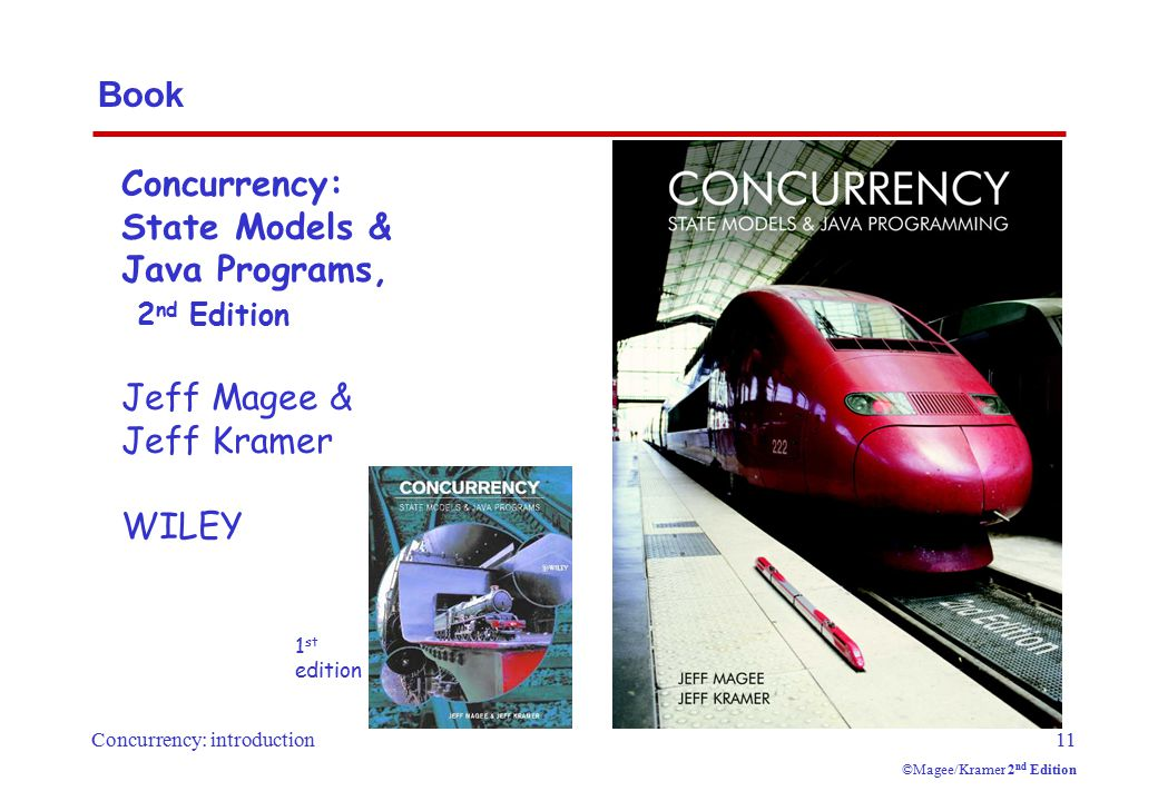 Concurrency: introduction11 ©Magee/Kramer 2 nd Edition Book Concurrency: State Models & Java Programs, 2 nd Edition Jeff Magee & Jeff Kramer WILEY 1 s