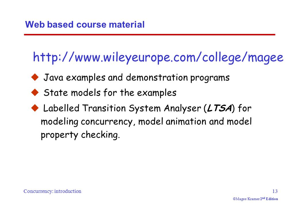 Concurrency: introduction13 ©Magee/Kramer 2 nd Edition Web based course material  Java examples and demonstration programs  State models for the examples  Labelled Transition System Analyser (LTSA) for modeling concurrency, model animation and model property checking.