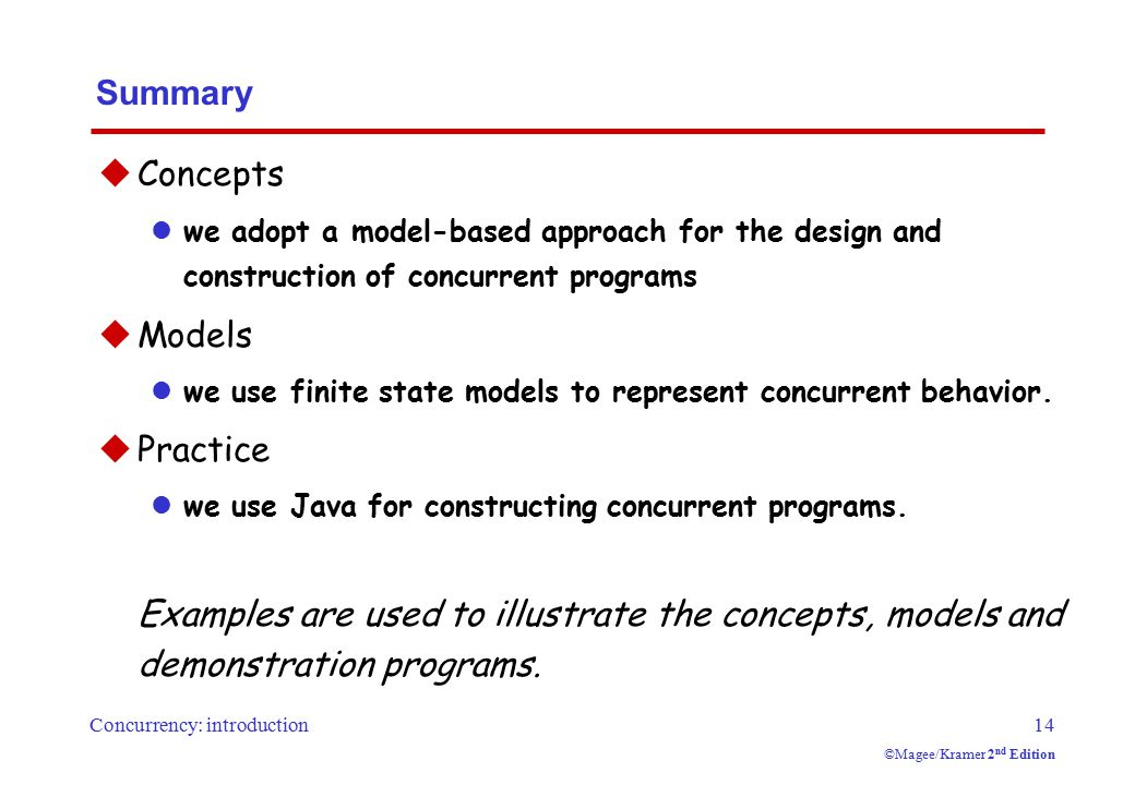 Concurrency: introduction14 ©Magee/Kramer 2 nd Edition Summary  Concepts we adopt a model-based approach for the design and construction of concurrent programs  Models we use finite state models to represent concurrent behavior.