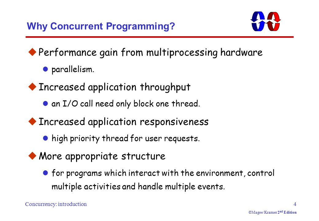 Concurrency: introduction4 ©Magee/Kramer 2 nd Edition Why Concurrent Programming?  Performance gain from multiprocessing hardware parallelism.  Incr