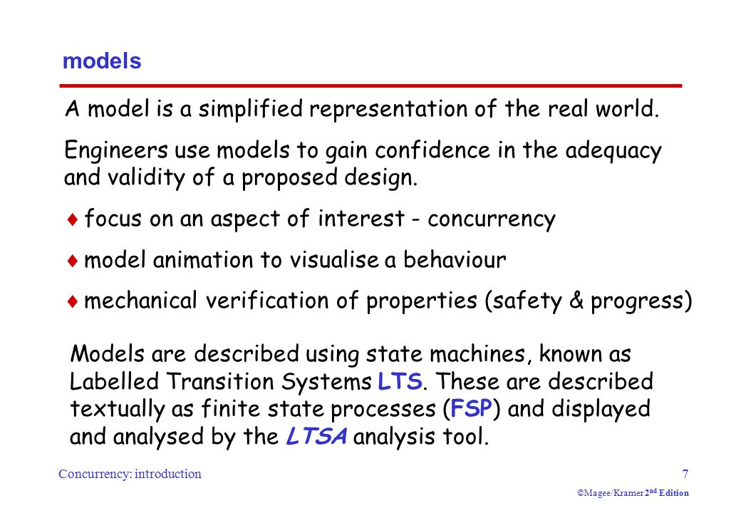Concurrency: introduction7 ©Magee/Kramer 2 nd Edition models A model is a simplified representation of the real world. Engineers use models to gain co
