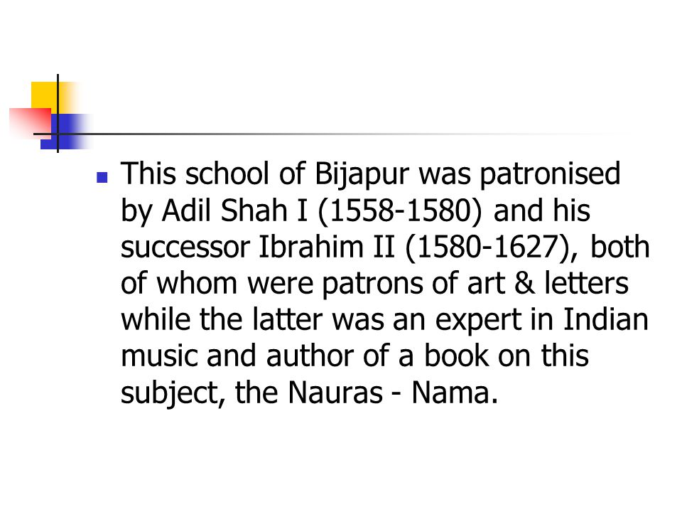 This school of Bijapur was patronised by Adil Shah I (1558-1580) and his successor Ibrahim II (1580-1627), both of whom were patrons of art & letters while the latter was an expert in Indian music and author of a book on this subject, the Nauras - Nama.