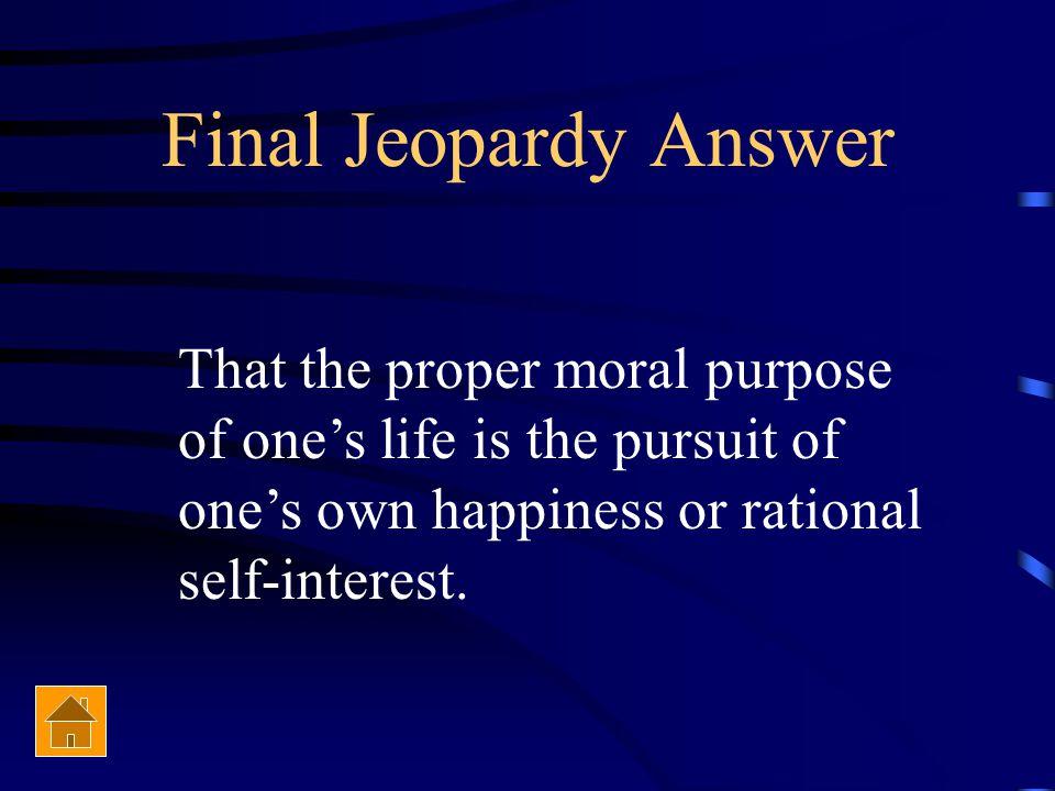 Final Jeopardy Explain Ayn Rand's philosophy of Objectivism?