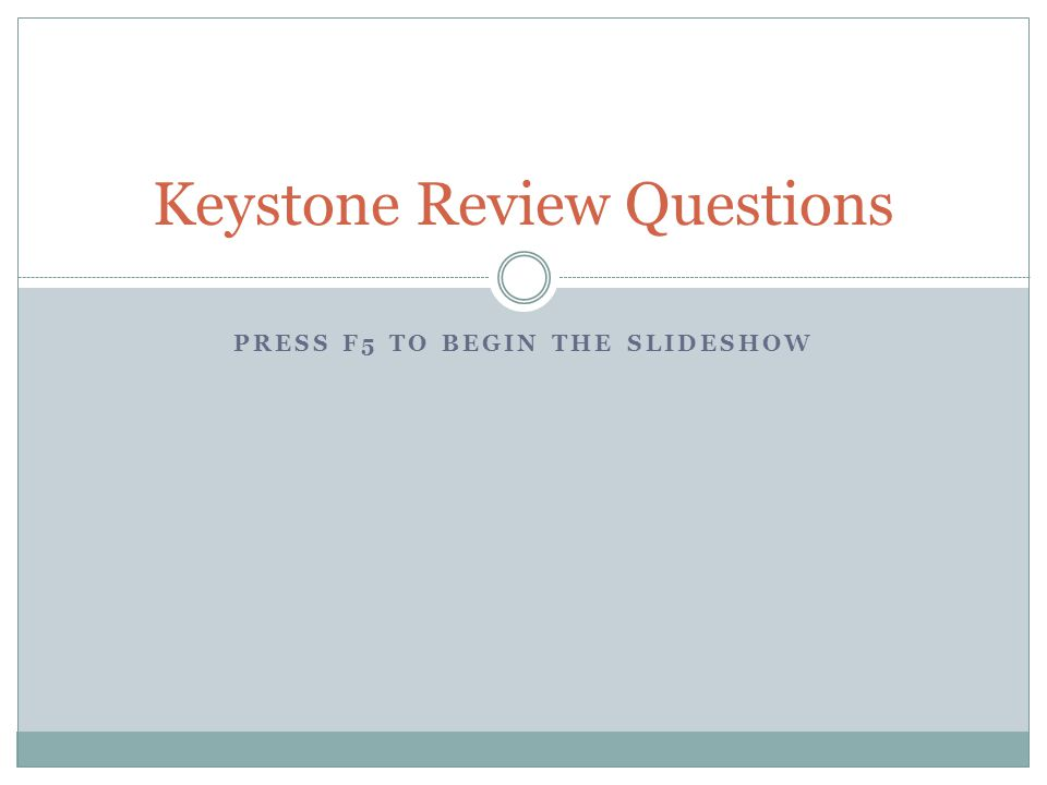 PRESS F5 TO BEGIN THE SLIDESHOW Keystone Review Questions
