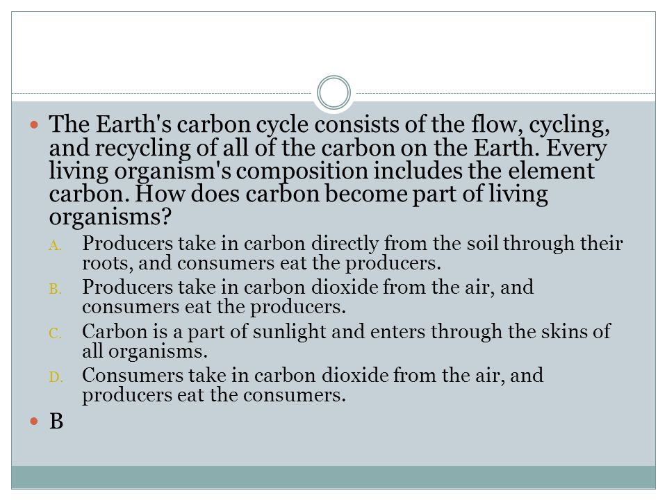 The Earth's carbon cycle consists of the flow, cycling, and recycling of all of the carbon on the Earth. Every living organism's composition includes