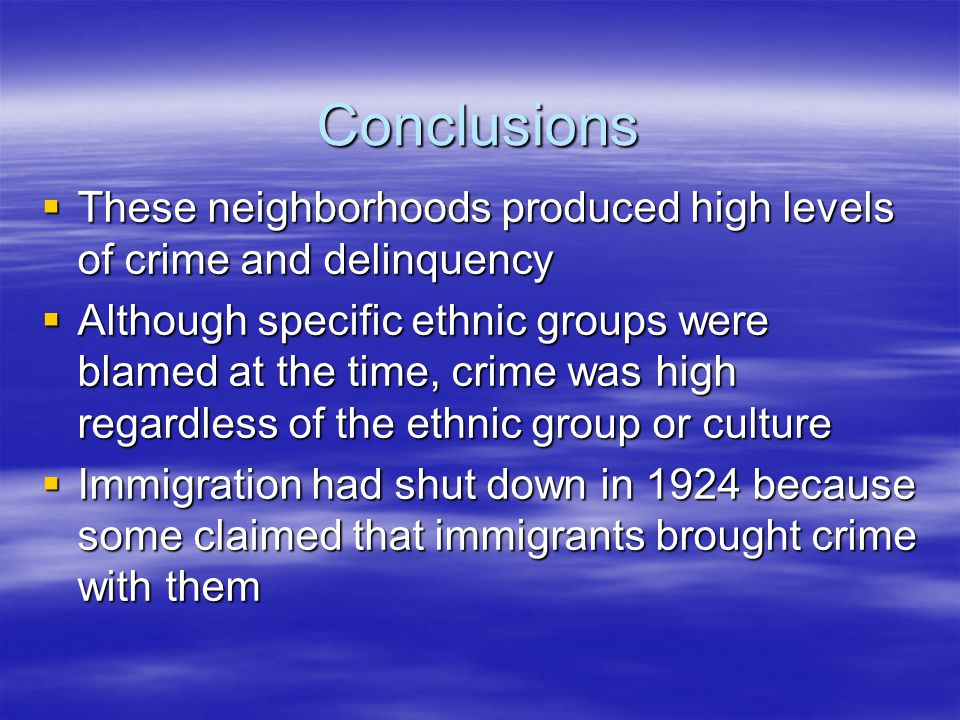 Conclusions  These neighborhoods produced high levels of crime and delinquency  Although specific ethnic groups were blamed at the time, crime was high regardless of the ethnic group or culture  Immigration had shut down in 1924 because some claimed that immigrants brought crime with them