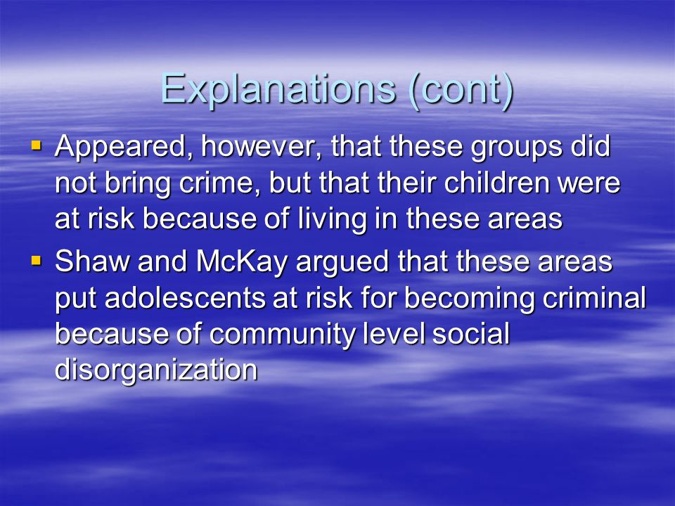 Explanations (cont)  Appeared, however, that these groups did not bring crime, but that their children were at risk because of living in these areas  Shaw and McKay argued that these areas put adolescents at risk for becoming criminal because of community level social disorganization