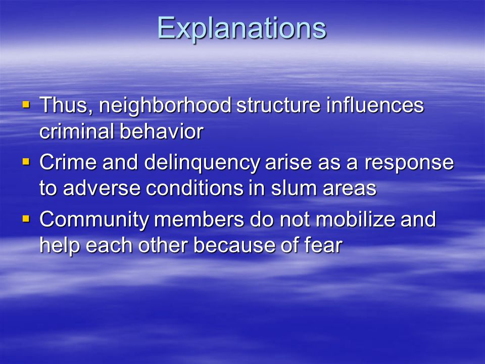 Explanations  Thus, neighborhood structure influences criminal behavior  Crime and delinquency arise as a response to adverse conditions in slum areas  Community members do not mobilize and help each other because of fear