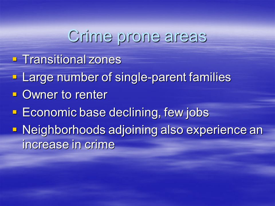 Crime prone areas  Transitional zones  Large number of single-parent families  Owner to renter  Economic base declining, few jobs  Neighborhoods adjoining also experience an increase in crime