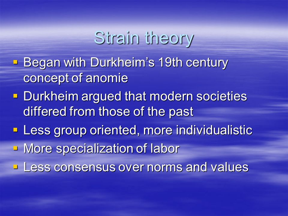 Strain theory  Began with Durkheim's 19th century concept of anomie  Durkheim argued that modern societies differed from those of the past  Less group oriented, more individualistic  More specialization of labor  Less consensus over norms and values