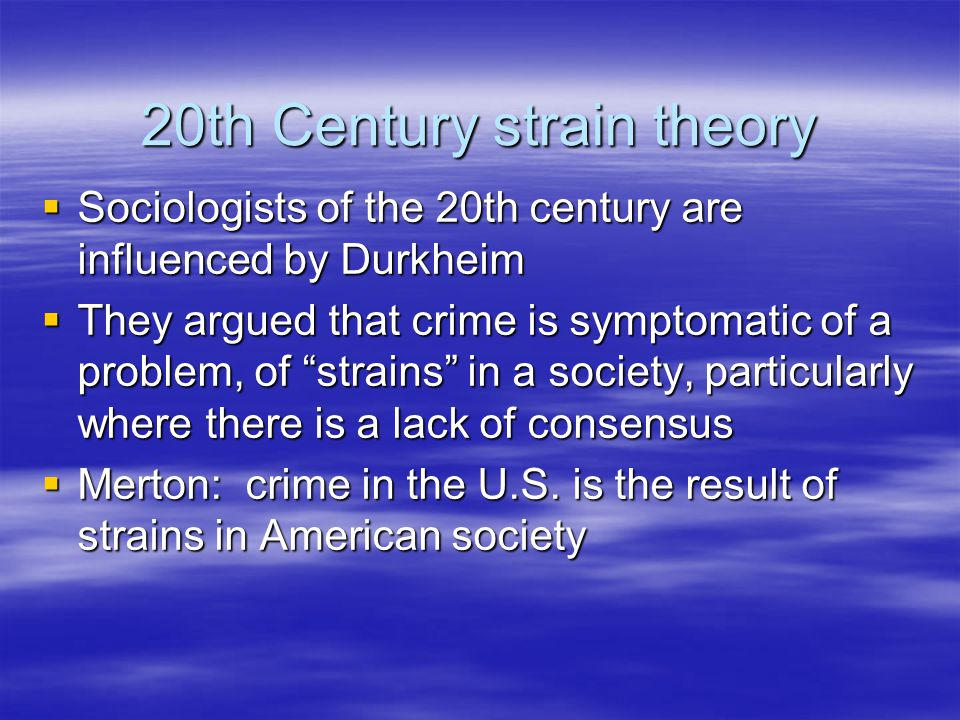 20th Century strain theory  Sociologists of the 20th century are influenced by Durkheim  They argued that crime is symptomatic of a problem, of strains in a society, particularly where there is a lack of consensus  Merton: crime in the U.S.