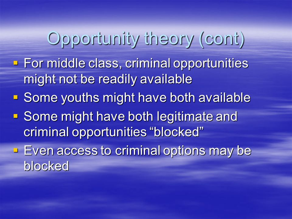 Opportunity theory (cont)  For middle class, criminal opportunities might not be readily available  Some youths might have both available  Some might have both legitimate and criminal opportunities blocked  Even access to criminal options may be blocked