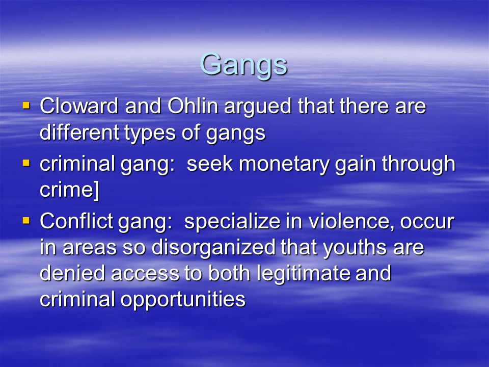 Gangs  Cloward and Ohlin argued that there are different types of gangs  criminal gang: seek monetary gain through crime]  Conflict gang: specialize in violence, occur in areas so disorganized that youths are denied access to both legitimate and criminal opportunities