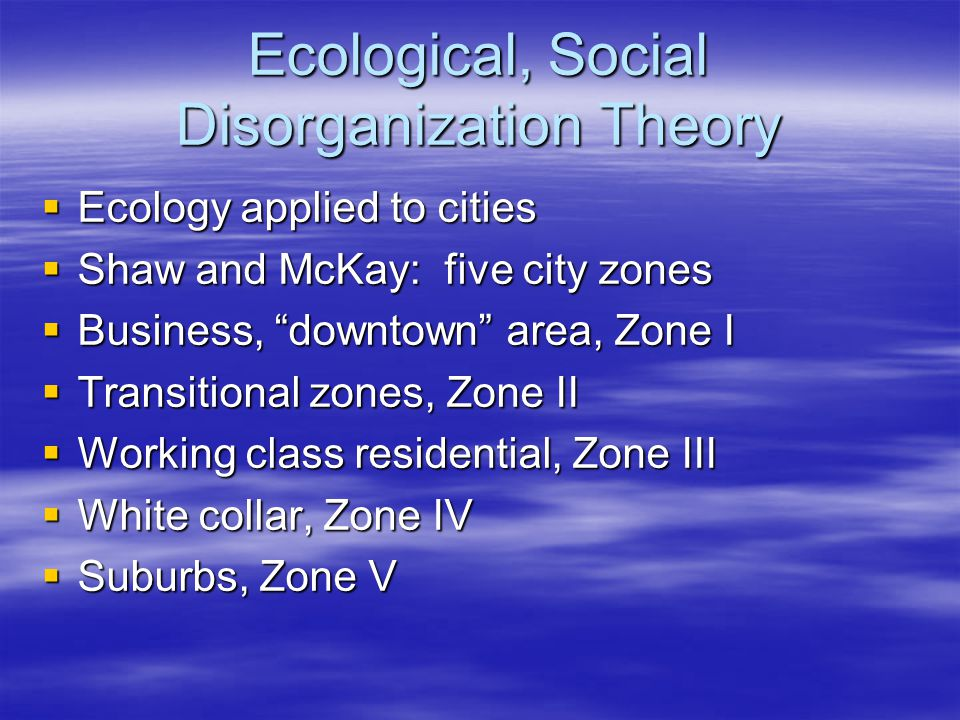 Ecological, Social Disorganization Theory  Ecology applied to cities  Shaw and McKay: five city zones  Business, downtown area, Zone I  Transitional zones, Zone II  Working class residential, Zone III  White collar, Zone IV  Suburbs, Zone V