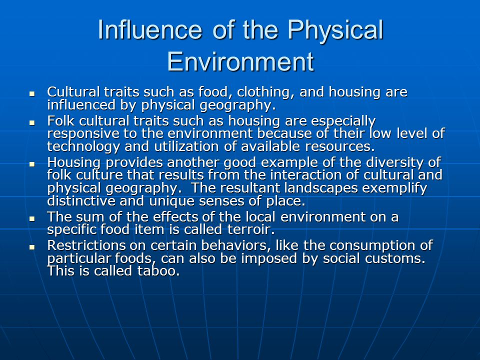 Influence of the Physical Environment Cultural traits such as food, clothing, and housing are influenced by physical geography. Cultural traits such a