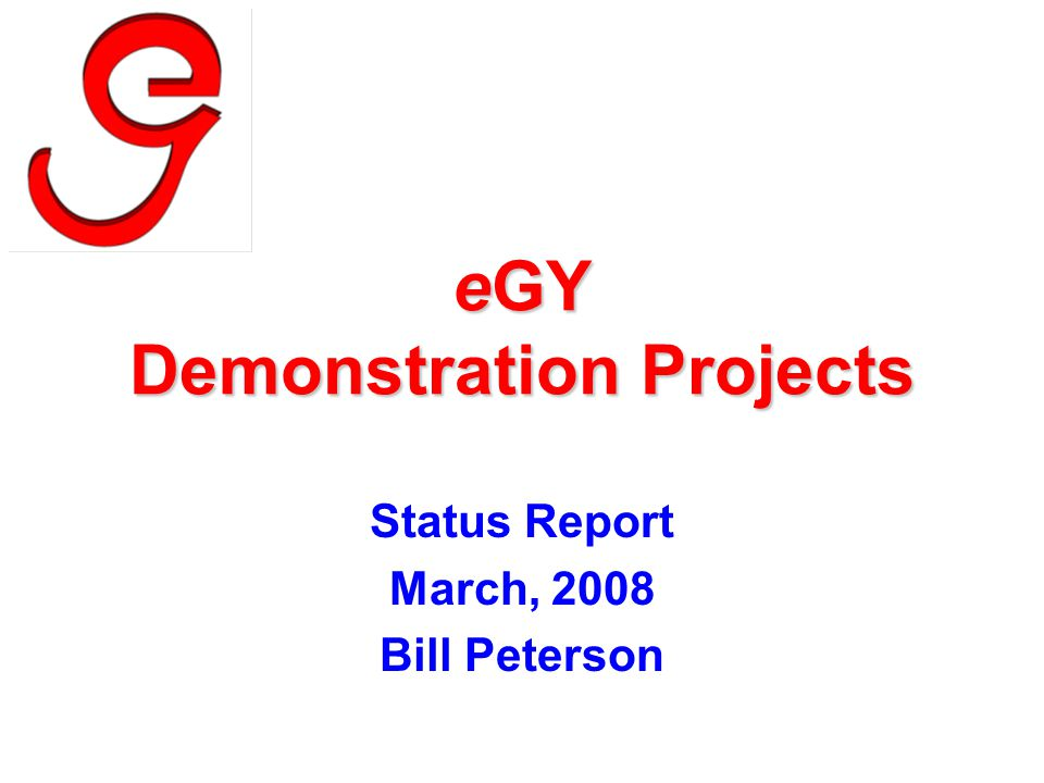 eGY Demonstration Projects Status Report March, 2008 Bill Peterson