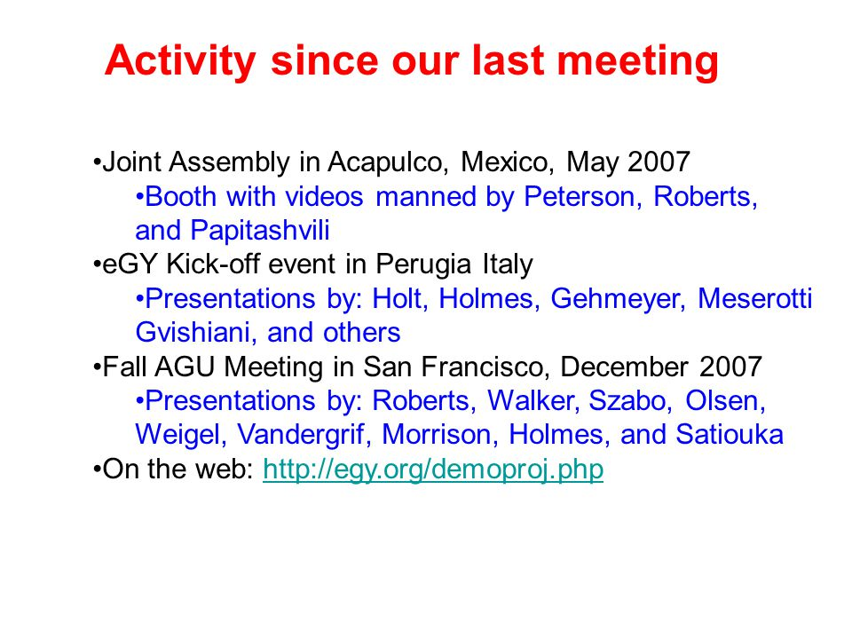 Activity since our last meeting Joint Assembly in Acapulco, Mexico, May 2007 Booth with videos manned by Peterson, Roberts, and Papitashvili eGY Kick-off event in Perugia Italy Presentations by: Holt, Holmes, Gehmeyer, Meserotti Gvishiani, and others Fall AGU Meeting in San Francisco, December 2007 Presentations by: Roberts, Walker, Szabo, Olsen, Weigel, Vandergrif, Morrison, Holmes, and Satiouka On the web: http://egy.org/demoproj.phphttp://egy.org/demoproj.php
