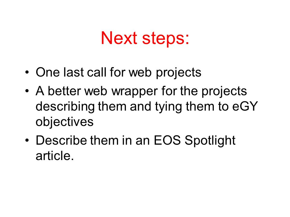 Next steps: One last call for web projects A better web wrapper for the projects describing them and tying them to eGY objectives Describe them in an EOS Spotlight article.