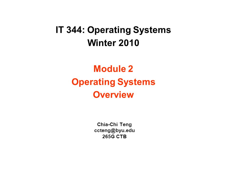 IT 344: Operating Systems Winter 2010 Module 2 Operating Systems Overview Chia-Chi Teng ccteng@byu.edu 265G CTB