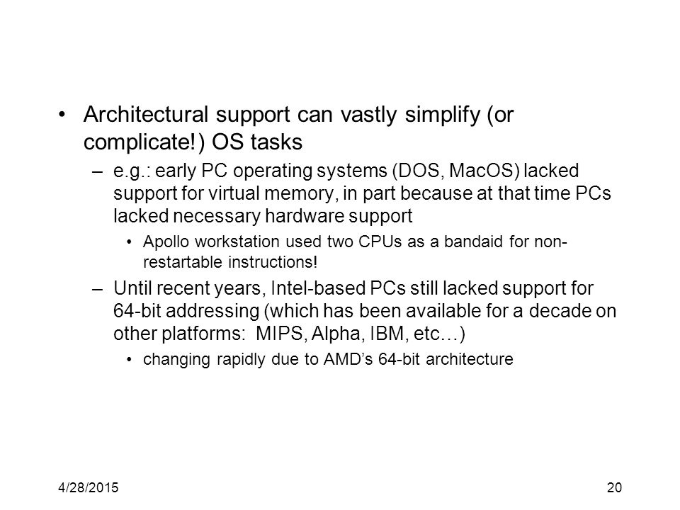 4/28/201520 Architectural support can vastly simplify (or complicate!) OS tasks –e.g.: early PC operating systems (DOS, MacOS) lacked support for virtual memory, in part because at that time PCs lacked necessary hardware support Apollo workstation used two CPUs as a bandaid for non- restartable instructions.