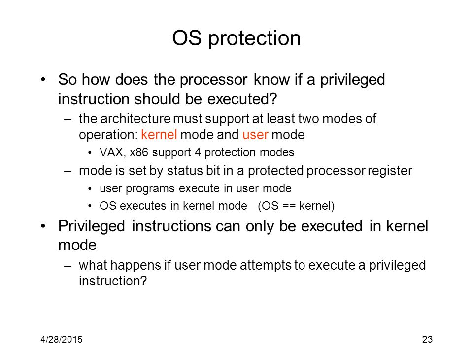 4/28/201523 OS protection So how does the processor know if a privileged instruction should be executed.