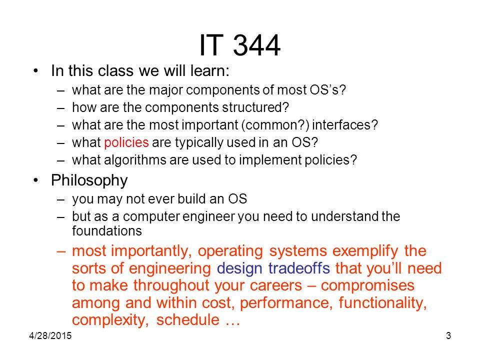 4/28/20153 IT 344 In this class we will learn: –what are the major components of most OS's.