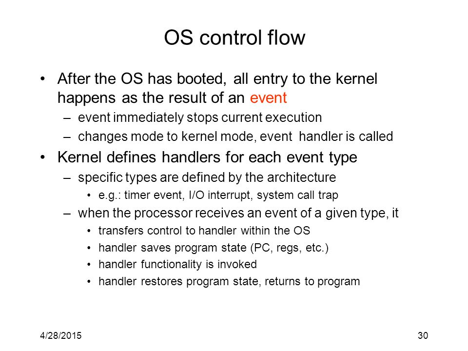 4/28/201530 OS control flow After the OS has booted, all entry to the kernel happens as the result of an event –event immediately stops current execution –changes mode to kernel mode, event handler is called Kernel defines handlers for each event type –specific types are defined by the architecture e.g.: timer event, I/O interrupt, system call trap –when the processor receives an event of a given type, it transfers control to handler within the OS handler saves program state (PC, regs, etc.) handler functionality is invoked handler restores program state, returns to program