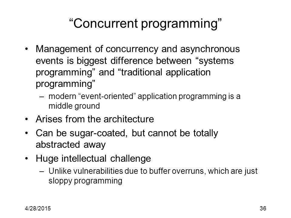 4/28/201536 Concurrent programming Management of concurrency and asynchronous events is biggest difference between systems programming and traditional application programming –modern event-oriented application programming is a middle ground Arises from the architecture Can be sugar-coated, but cannot be totally abstracted away Huge intellectual challenge –Unlike vulnerabilities due to buffer overruns, which are just sloppy programming