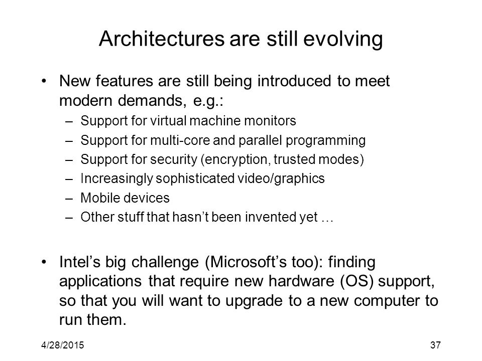 Architectures are still evolving New features are still being introduced to meet modern demands, e.g.: –Support for virtual machine monitors –Support for multi-core and parallel programming –Support for security (encryption, trusted modes) –Increasingly sophisticated video/graphics –Mobile devices –Other stuff that hasn't been invented yet … Intel's big challenge (Microsoft's too): finding applications that require new hardware (OS) support, so that you will want to upgrade to a new computer to run them.
