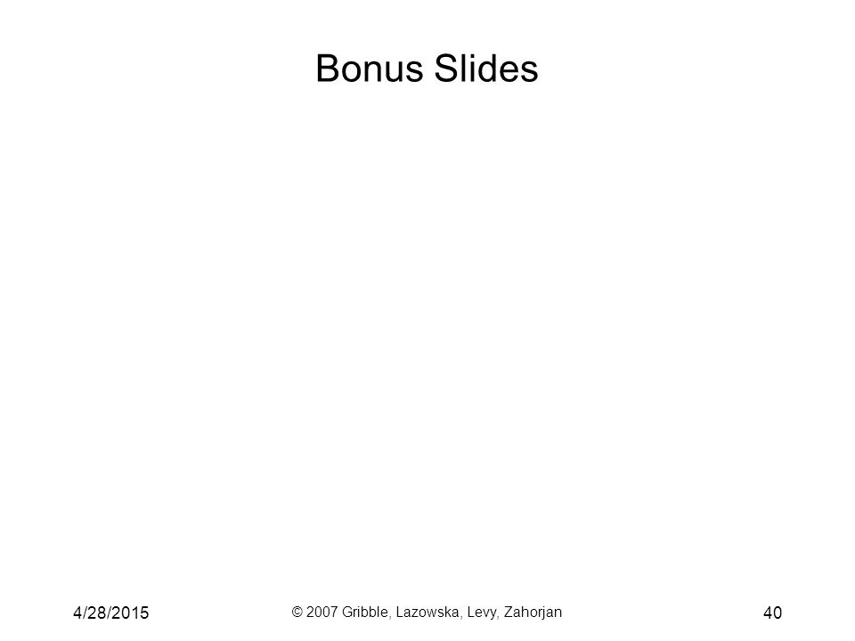 Bonus Slides 4/28/2015 © 2007 Gribble, Lazowska, Levy, Zahorjan 40