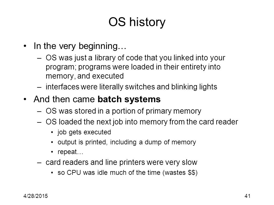 4/28/201541 OS history In the very beginning… –OS was just a library of code that you linked into your program; programs were loaded in their entirety into memory, and executed –interfaces were literally switches and blinking lights And then came batch systems –OS was stored in a portion of primary memory –OS loaded the next job into memory from the card reader job gets executed output is printed, including a dump of memory repeat… –card readers and line printers were very slow so CPU was idle much of the time (wastes $$)