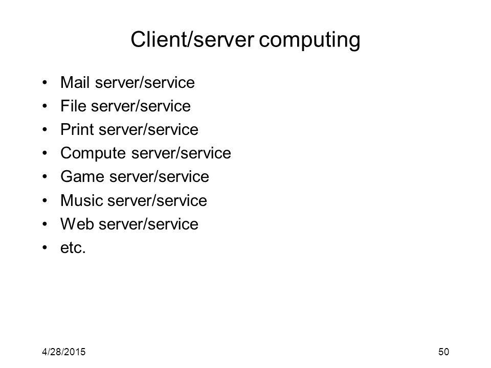 4/28/201550 Client/server computing Mail server/service File server/service Print server/service Compute server/service Game server/service Music server/service Web server/service etc.