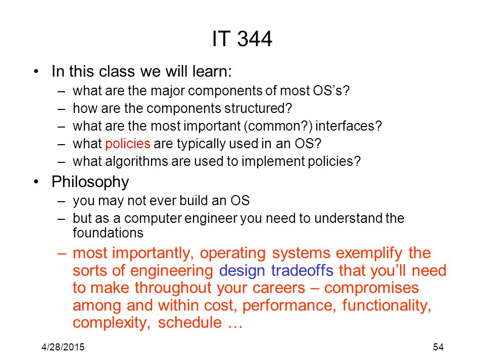 4/28/201554 IT 344 In this class we will learn: –what are the major components of most OS's.