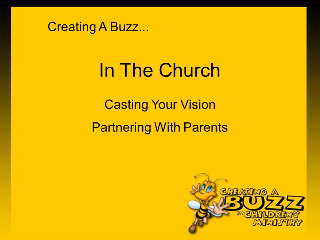 Creating A Buzz... In The Church Casting Your Vision Partnering With Parents