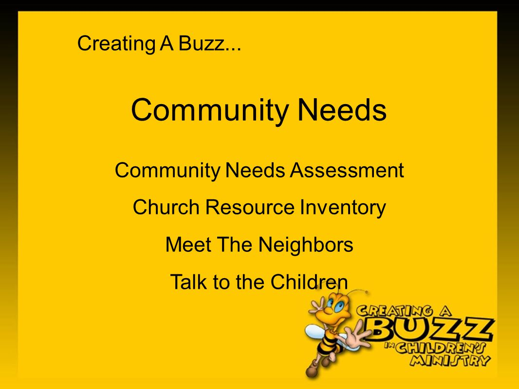 Creating A Buzz... Community Needs Community Needs Assessment Church Resource Inventory Meet The Neighbors Talk to the Children