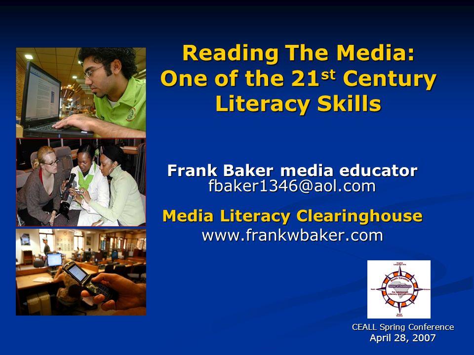 Reading The Media: One of the 21 st Century Literacy Skills Frank Baker media educator fbaker1346@aol.com Media Literacy Clearinghouse www.frankwbaker.com CEALL Spring Conference April 28, 2007