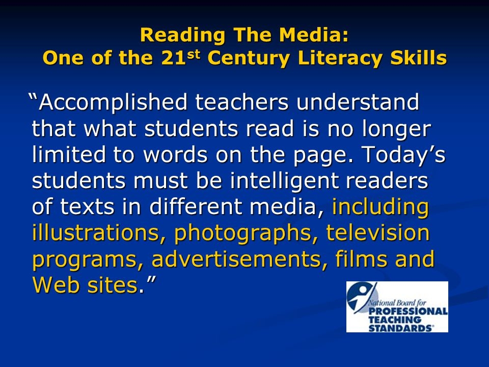 """Reading The Media: One of the 21 st Century Literacy Skills """"Accomplished teachers understand that what students read is no longer limited to words on"""