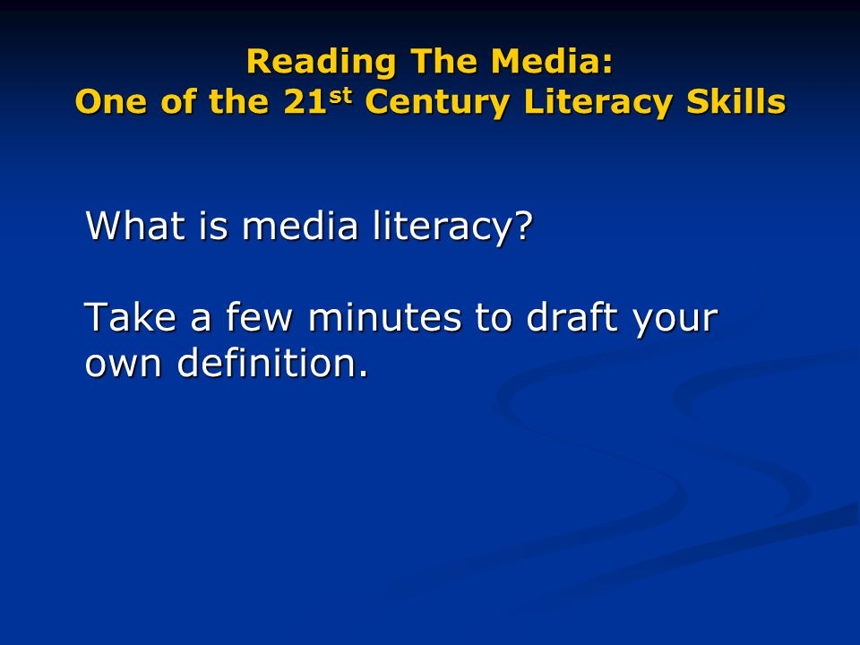 Reading The Media: One of the 21 st Century Literacy Skills What is media literacy? Take a few minutes to draft your own definition.