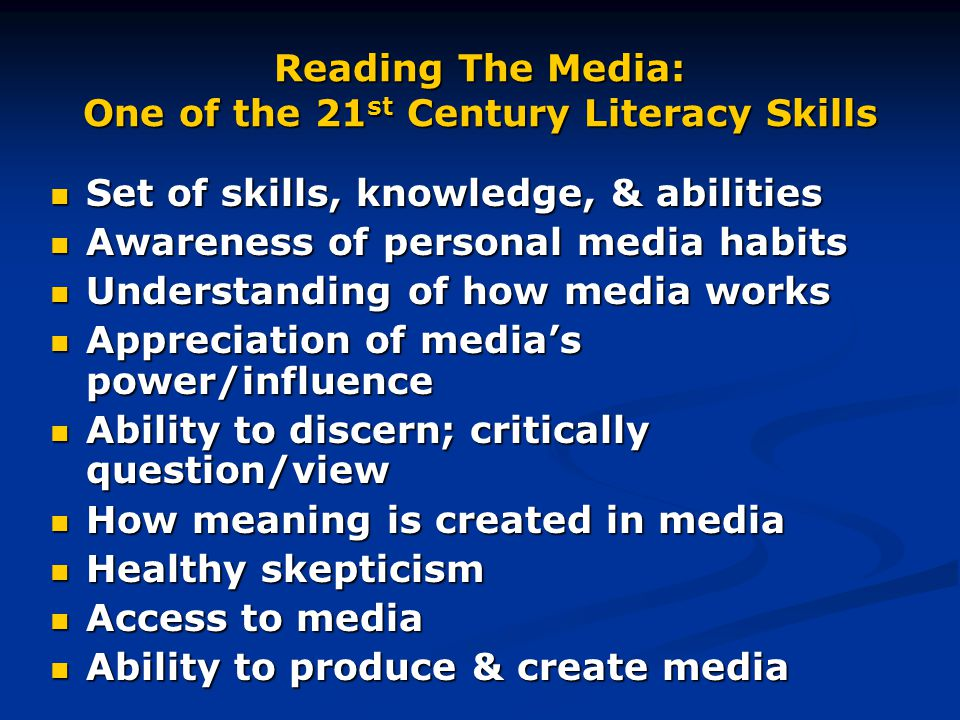 Reading The Media: One of the 21 st Century Literacy Skills Set of skills, knowledge, & abilities Set of skills, knowledge, & abilities Awareness of personal media habits Awareness of personal media habits Understanding of how media works Understanding of how media works Appreciation of media's power/influence Appreciation of media's power/influence Ability to discern; critically question/view Ability to discern; critically question/view How meaning is created in media How meaning is created in media Healthy skepticism Healthy skepticism Access to media Access to media Ability to produce & create media Ability to produce & create media