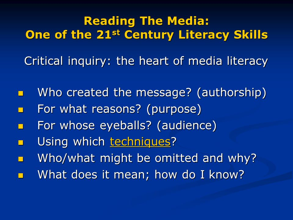 Reading The Media: One of the 21 st Century Literacy Skills Critical inquiry: the heart of media literacy Critical inquiry: the heart of media literacy Who created the message.