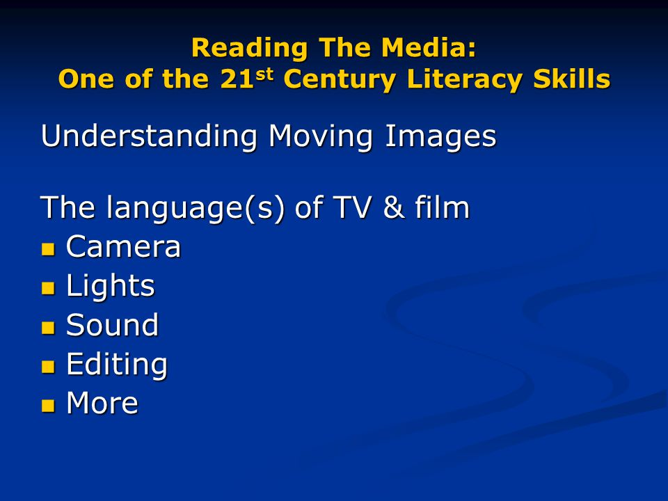 Reading The Media: One of the 21 st Century Literacy Skills Understanding Moving Images The language(s) of TV & film Camera Camera Lights Lights Sound