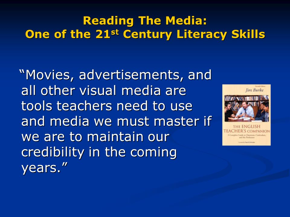 """Reading The Media: One of the 21 st Century Literacy Skills """"Movies, advertisements, and all other visual media are tools teachers need to use and med"""